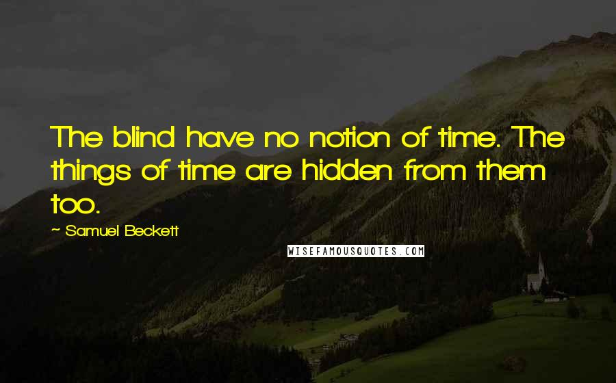 Samuel Beckett quotes: The blind have no notion of time. The things of time are hidden from them too.