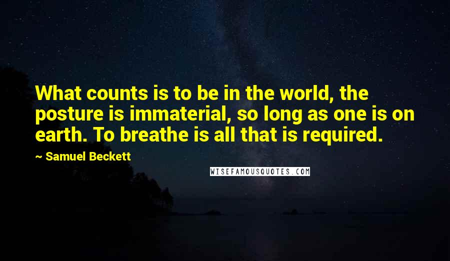 Samuel Beckett quotes: What counts is to be in the world, the posture is immaterial, so long as one is on earth. To breathe is all that is required.