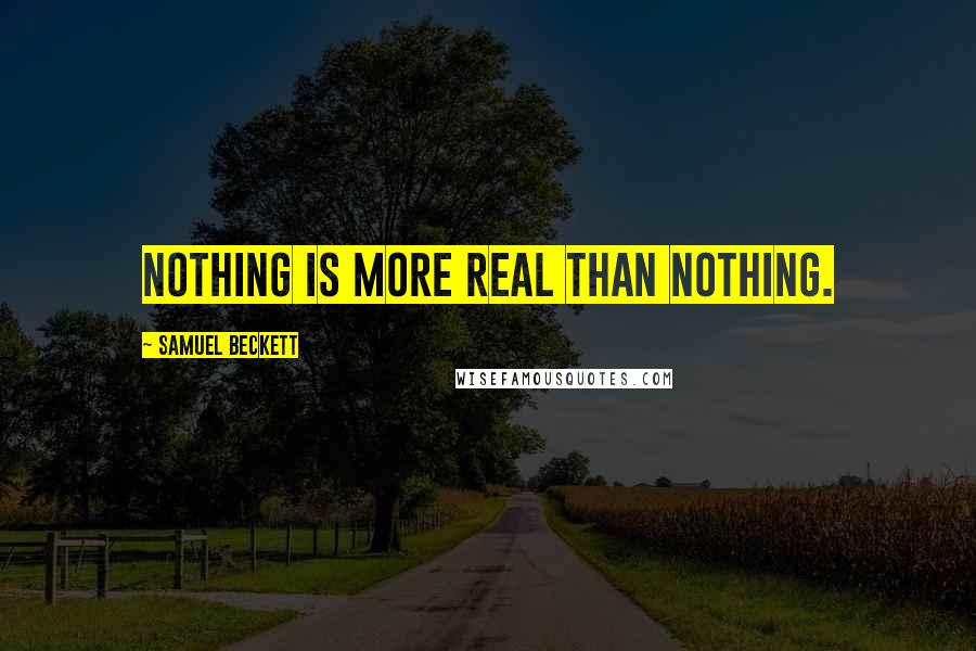Samuel Beckett quotes: Nothing is more real than nothing.