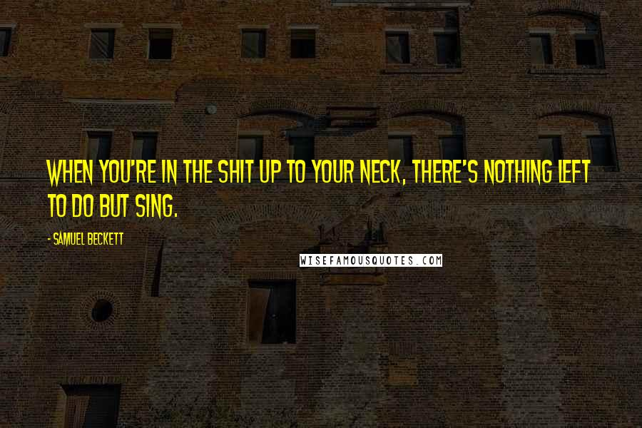 Samuel Beckett quotes: When you're in the shit up to your neck, there's nothing left to do but sing.