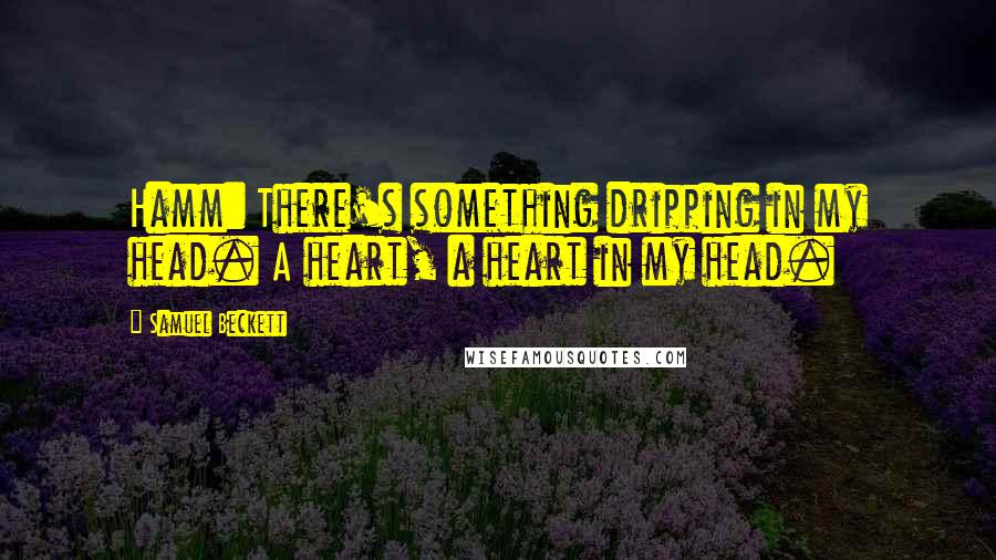 Samuel Beckett quotes: Hamm: There's something dripping in my head. A heart, a heart in my head.