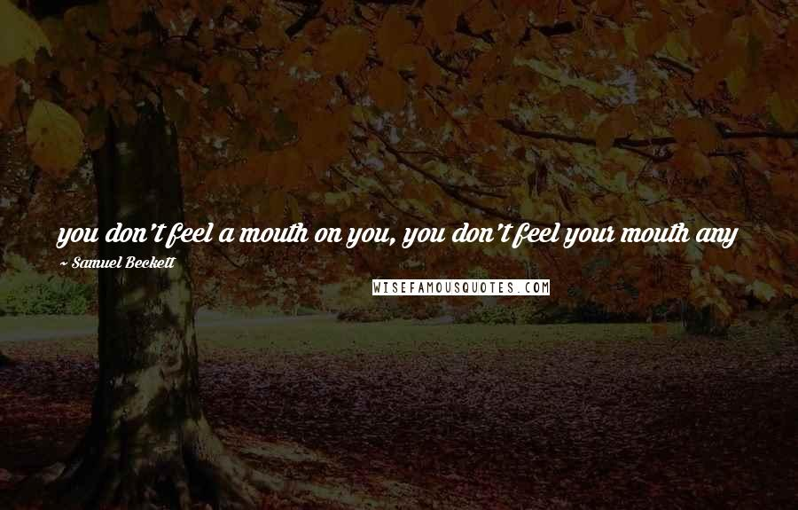 Samuel Beckett quotes: you don't feel a mouth on you, you don't feel your mouth any more, no need of a mouth, the words are everywhere, inside me, outside me...