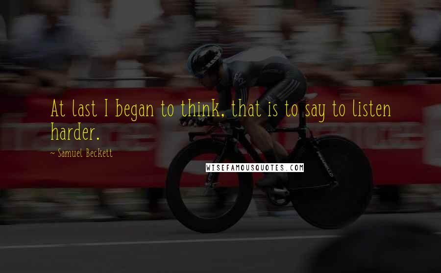 Samuel Beckett quotes: At last I began to think, that is to say to listen harder.