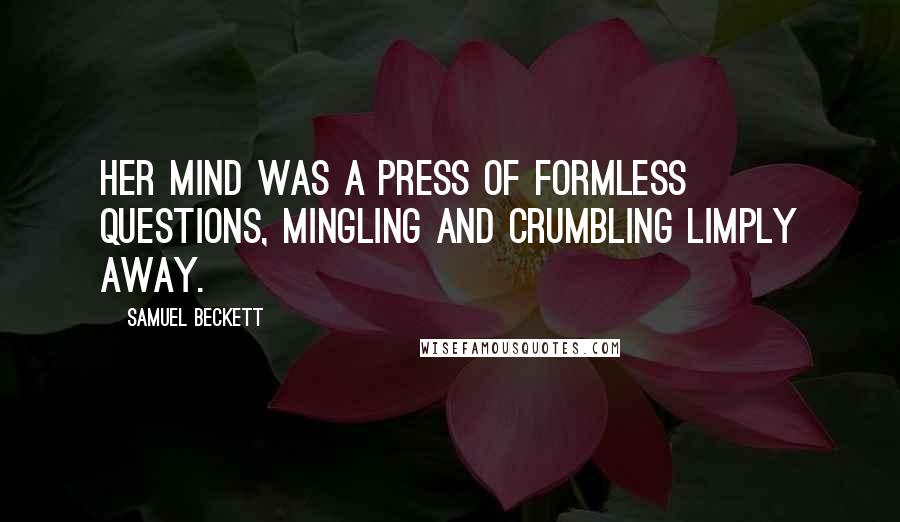 Samuel Beckett quotes: Her mind was a press of formless questions, mingling and crumbling limply away.