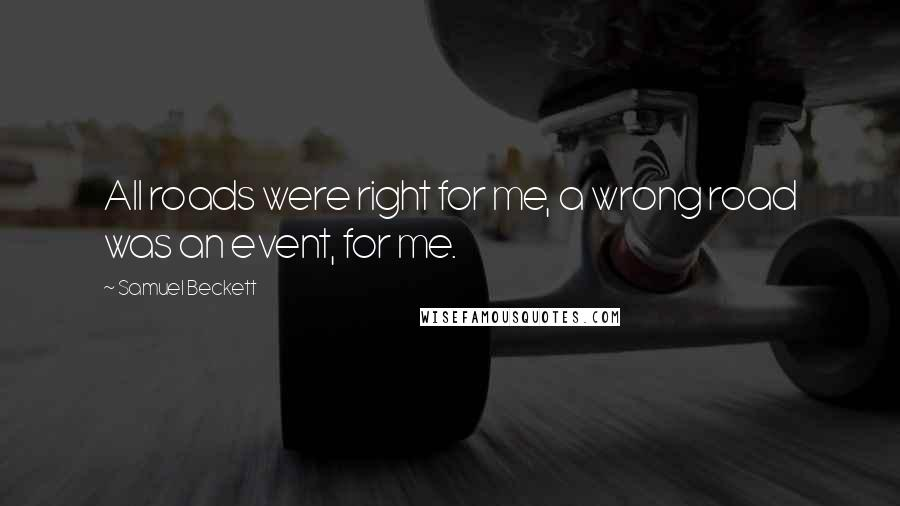 Samuel Beckett quotes: All roads were right for me, a wrong road was an event, for me.