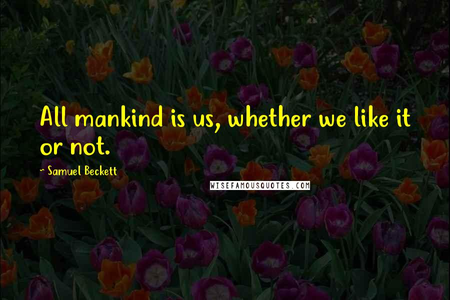 Samuel Beckett quotes: All mankind is us, whether we like it or not.