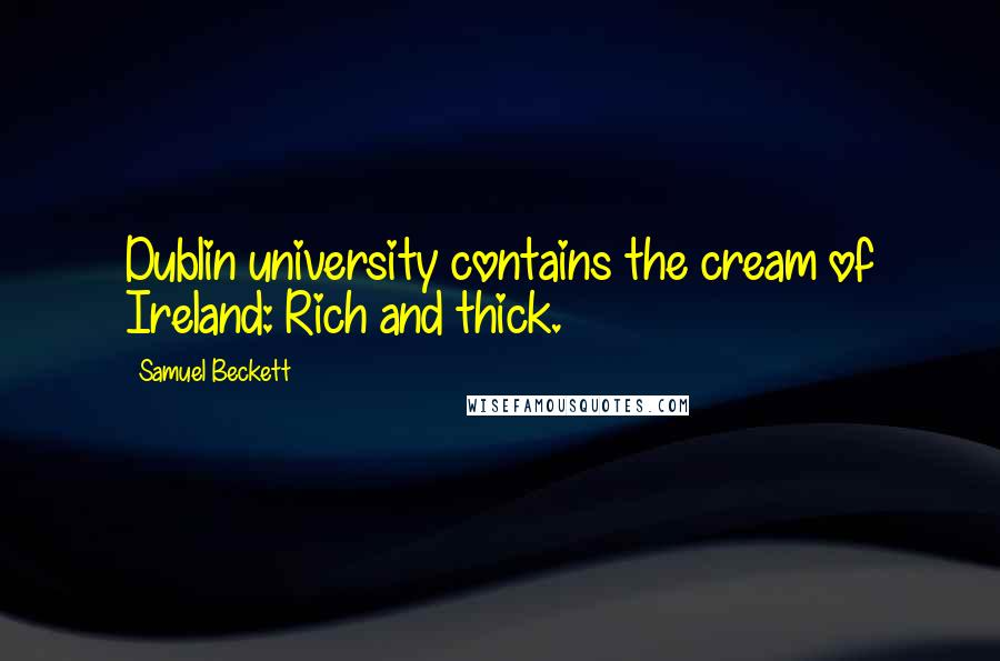 Samuel Beckett quotes: Dublin university contains the cream of Ireland: Rich and thick.