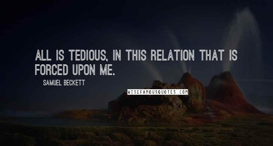 Samuel Beckett quotes: All is tedious, in this relation that is forced upon me.