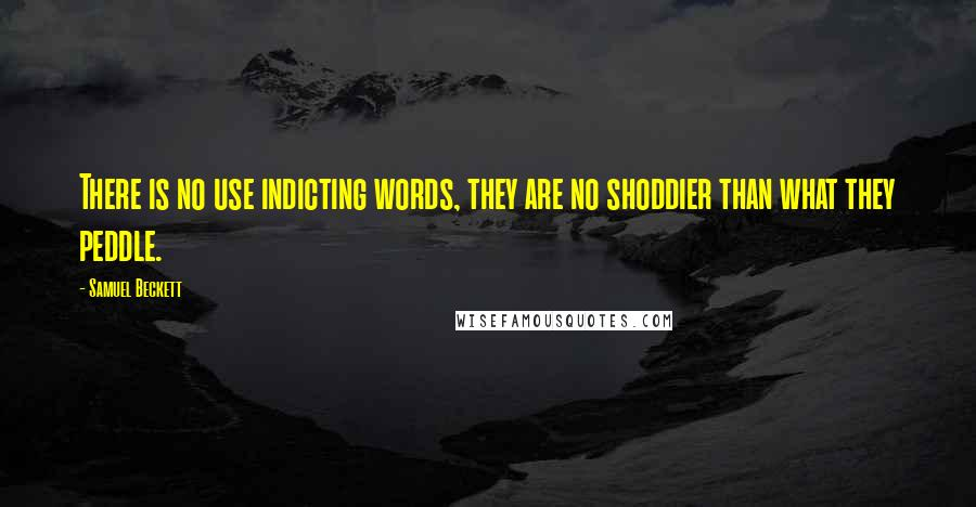 Samuel Beckett quotes: There is no use indicting words, they are no shoddier than what they peddle.