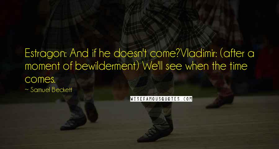 Samuel Beckett quotes: Estragon: And if he doesn't come?Vladimir: (after a moment of bewilderment) We'll see when the time comes.