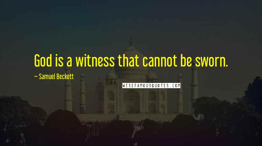 Samuel Beckett quotes: God is a witness that cannot be sworn.