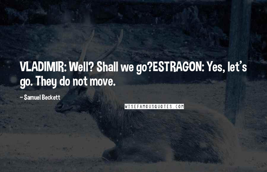 Samuel Beckett quotes: VLADIMIR: Well? Shall we go?ESTRAGON: Yes, let's go. They do not move.