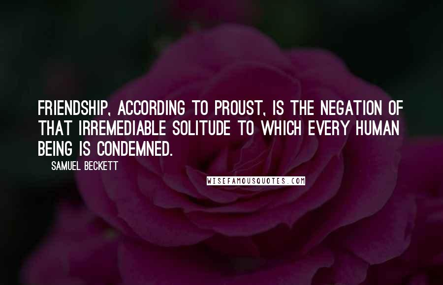 Samuel Beckett quotes: Friendship, according to Proust, is the negation of that irremediable solitude to which every human being is condemned.