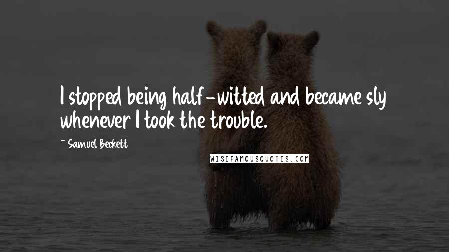 Samuel Beckett quotes: I stopped being half-witted and became sly whenever I took the trouble.