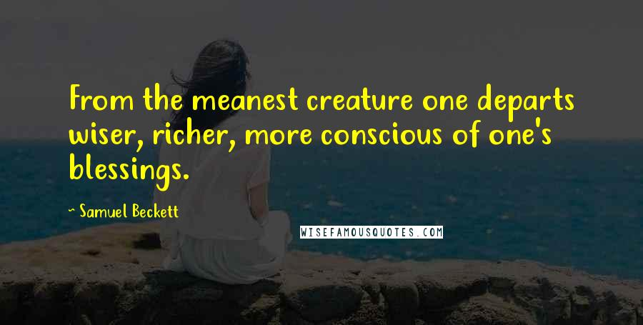 Samuel Beckett quotes: From the meanest creature one departs wiser, richer, more conscious of one's blessings.
