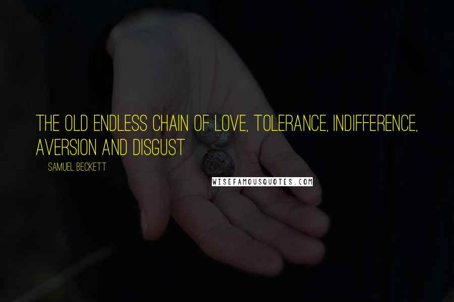 Samuel Beckett quotes: The old endless chain of love, tolerance, indifference, aversion and disgust