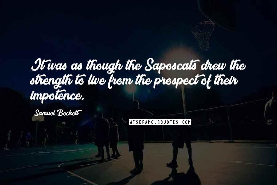 Samuel Beckett quotes: It was as though the Saposcats drew the strength to live from the prospect of their impotence.