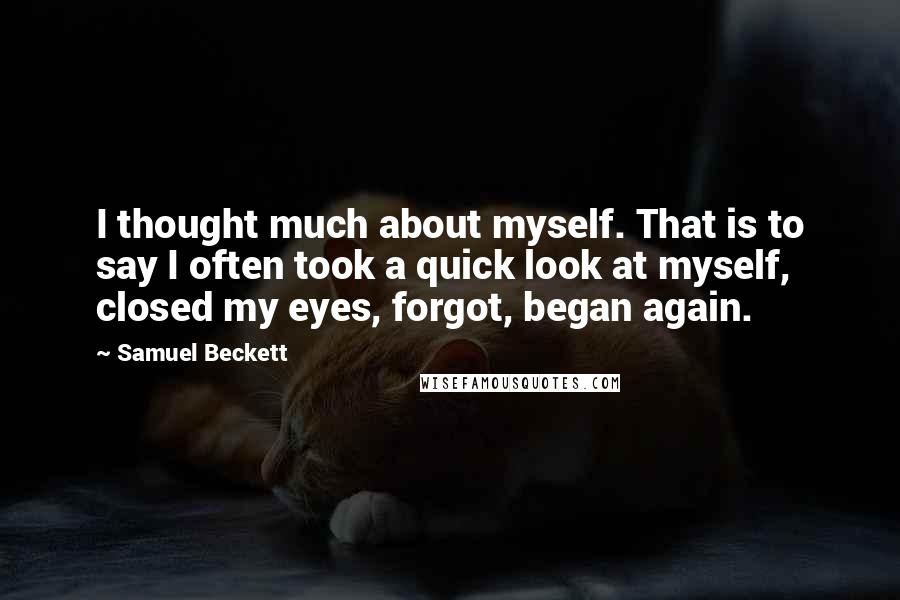 Samuel Beckett quotes: I thought much about myself. That is to say I often took a quick look at myself, closed my eyes, forgot, began again.