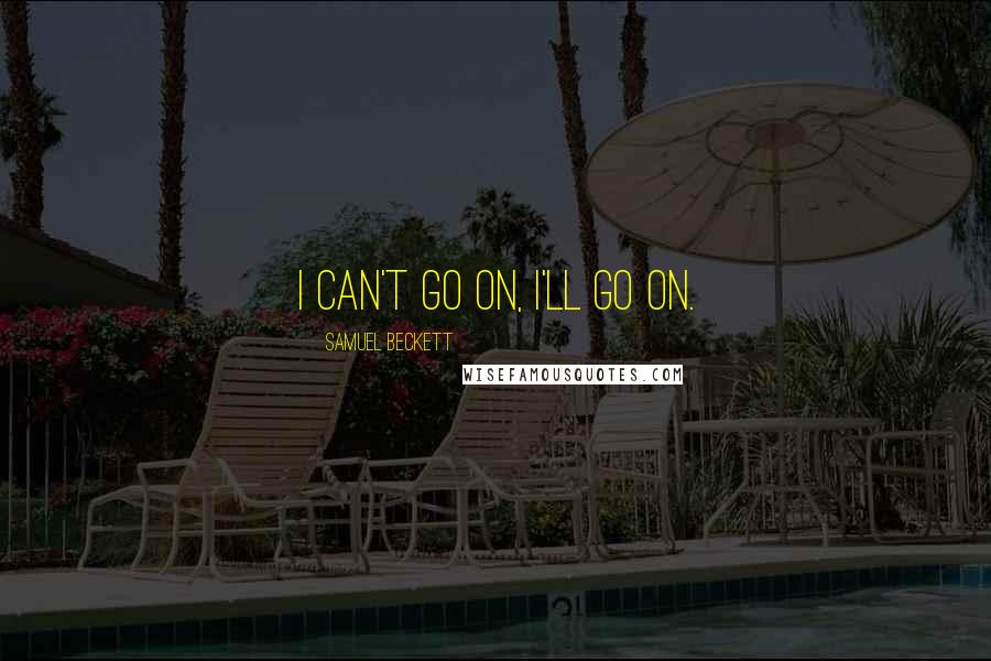 Samuel Beckett quotes: I can't go on, I'll go on.