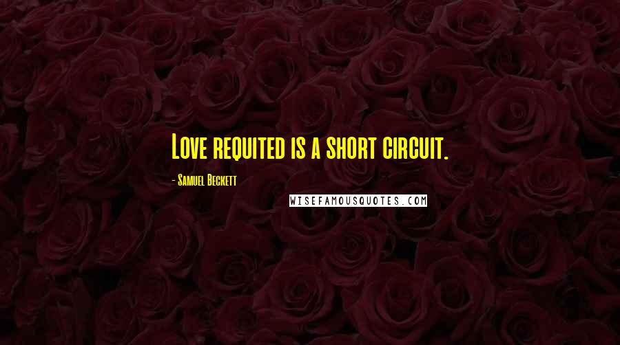 Samuel Beckett quotes: Love requited is a short circuit.