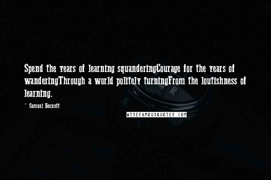 Samuel Beckett quotes: Spend the years of learning squanderingCourage for the years of wanderingThrough a world politely turningFrom the loutishness of learning.