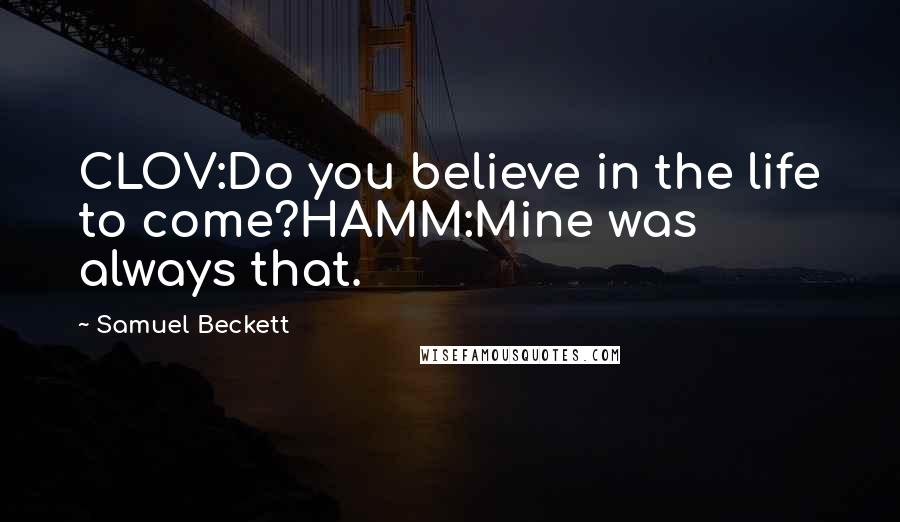 Samuel Beckett quotes: CLOV:Do you believe in the life to come?HAMM:Mine was always that.