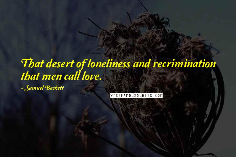 Samuel Beckett quotes: That desert of loneliness and recrimination that men call love.
