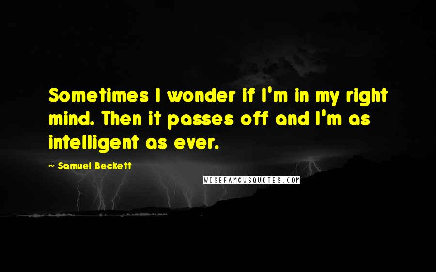 Samuel Beckett quotes: Sometimes I wonder if I'm in my right mind. Then it passes off and I'm as intelligent as ever.