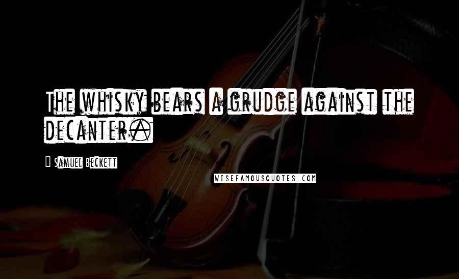 Samuel Beckett quotes: The whisky bears a grudge against the decanter.