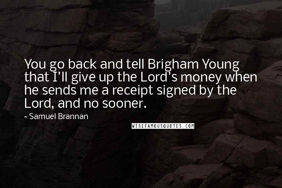 Samuel Brannan quotes: You go back and tell Brigham Young that I'll give up the Lord's money when he sends me a receipt signed by the Lord, and no sooner.