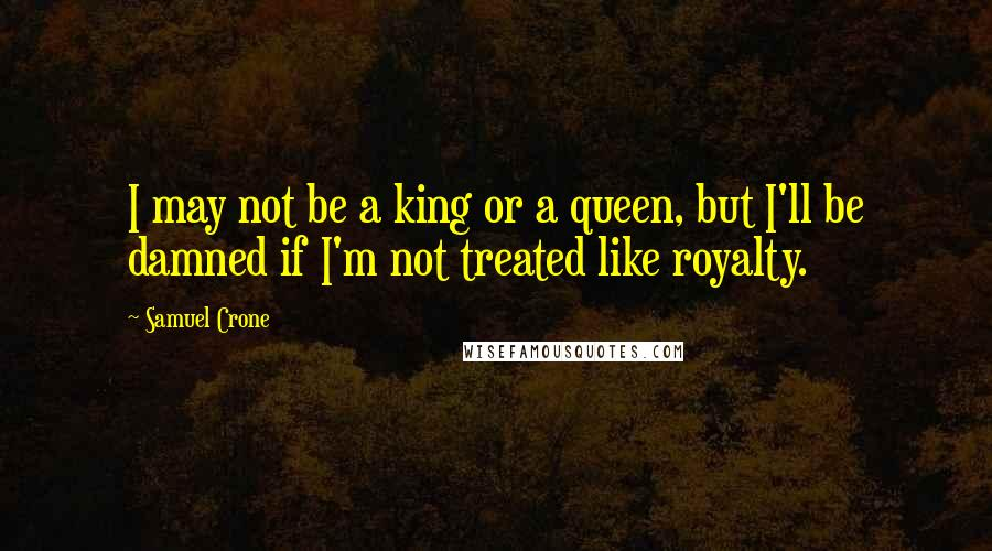 Samuel Crone quotes: I may not be a king or a queen, but I'll be damned if I'm not treated like royalty.