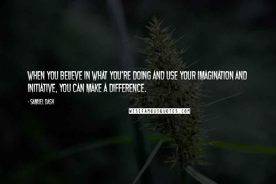Samuel Dash quotes: When you believe in what you're doing and use your imagination and initiative, you can make a difference.