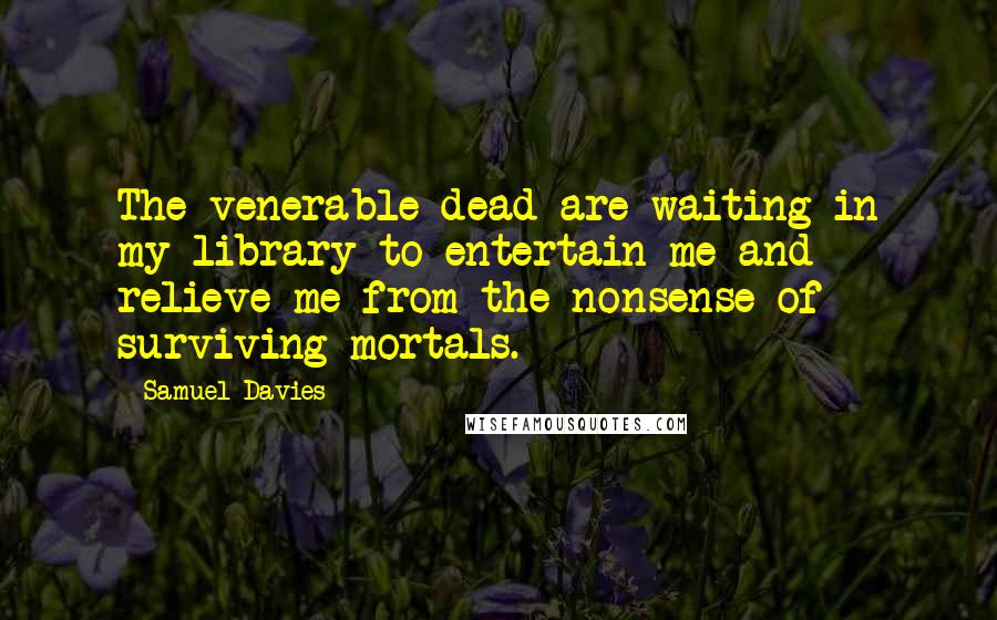 Samuel Davies quotes: The venerable dead are waiting in my library to entertain me and relieve me from the nonsense of surviving mortals.