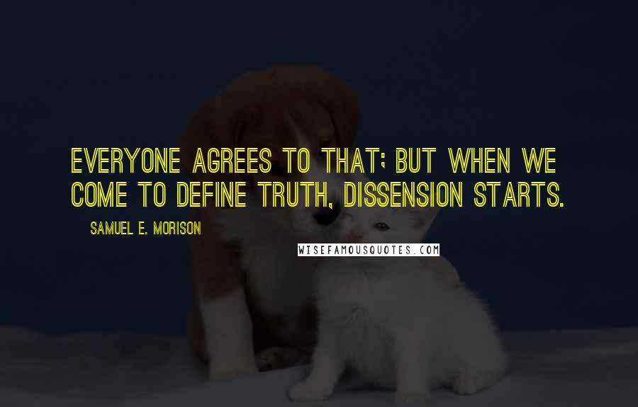 Samuel E. Morison quotes: Everyone agrees to that; but when we come to define truth, dissension starts.