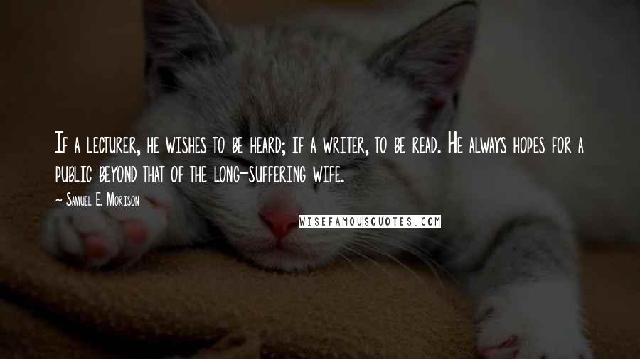 Samuel E. Morison quotes: If a lecturer, he wishes to be heard; if a writer, to be read. He always hopes for a public beyond that of the long-suffering wife.