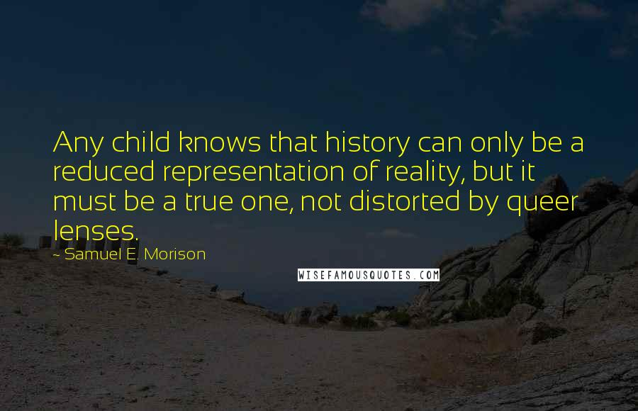Samuel E. Morison quotes: Any child knows that history can only be a reduced representation of reality, but it must be a true one, not distorted by queer lenses.