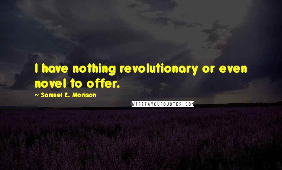 Samuel E. Morison quotes: I have nothing revolutionary or even novel to offer.