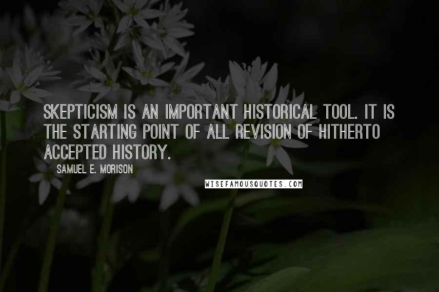 Samuel E. Morison quotes: Skepticism is an important historical tool. It is the starting point of all revision of hitherto accepted history.