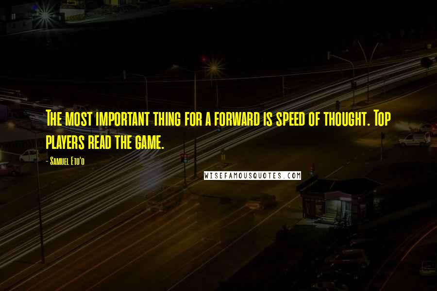 Samuel Eto'o quotes: The most important thing for a forward is speed of thought. Top players read the game.