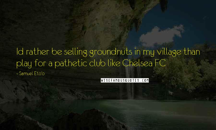 Samuel Eto'o quotes: Id rather be selling groundnuts in my village than play for a pathetic club like Chelsea FC