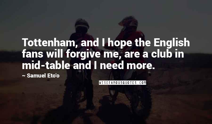 Samuel Eto'o quotes: Tottenham, and I hope the English fans will forgive me, are a club in mid-table and I need more.