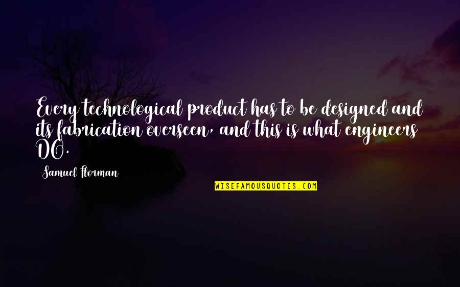 Samuel Florman Quotes By Samuel Florman: Every technological product has to be designed and