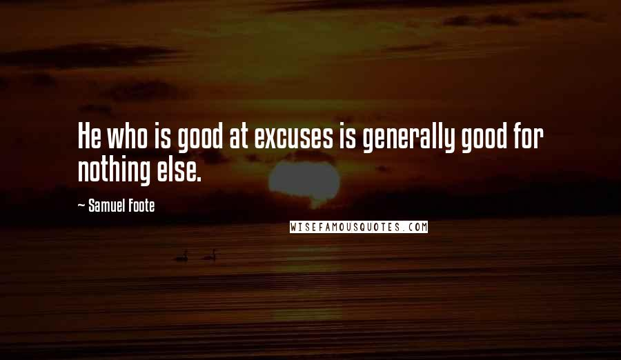 Samuel Foote quotes: He who is good at excuses is generally good for nothing else.