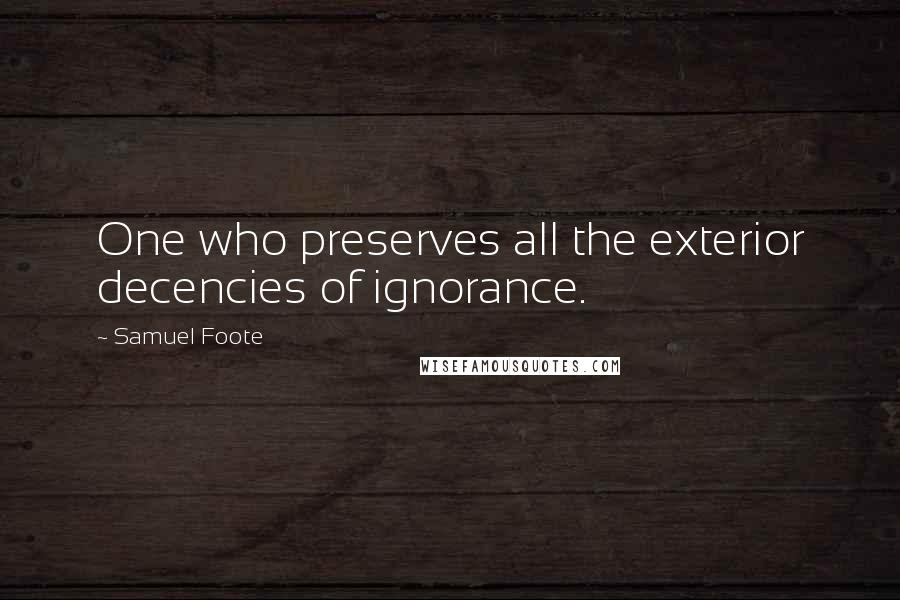 Samuel Foote quotes: One who preserves all the exterior decencies of ignorance.