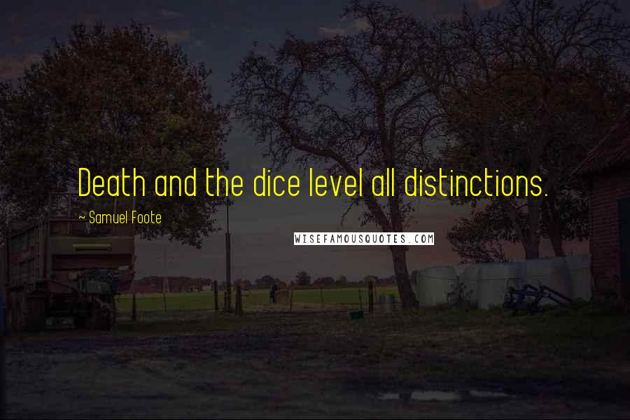 Samuel Foote quotes: Death and the dice level all distinctions.