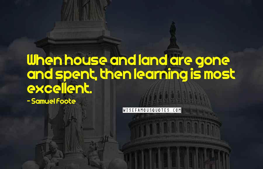 Samuel Foote quotes: When house and land are gone and spent, then learning is most excellent.