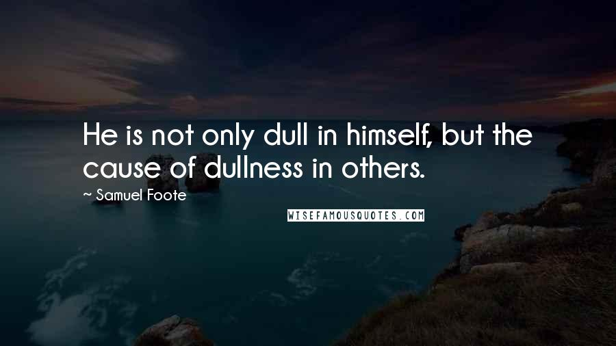 Samuel Foote quotes: He is not only dull in himself, but the cause of dullness in others.