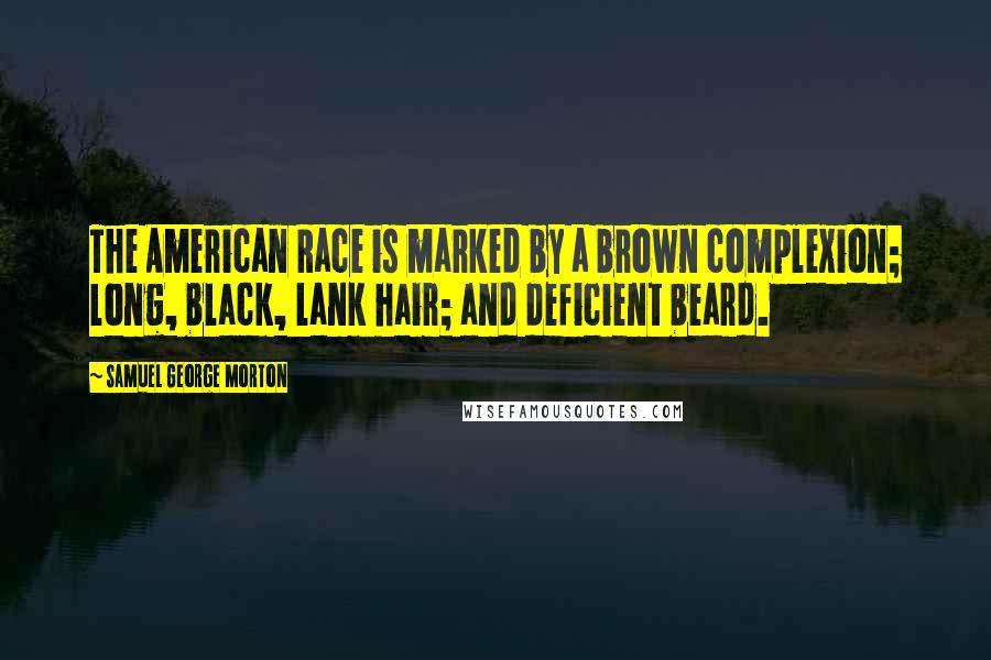 Samuel George Morton quotes: The American Race is marked by a brown complexion; long, black, lank hair; and deficient beard.