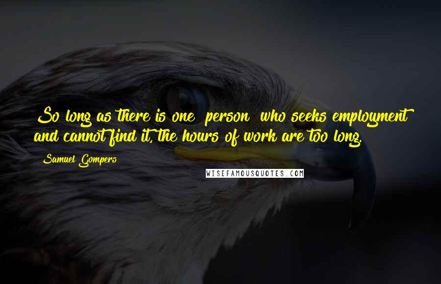 Samuel Gompers quotes: So long as there is one [person] who seeks employment and cannot find it, the hours of work are too long.