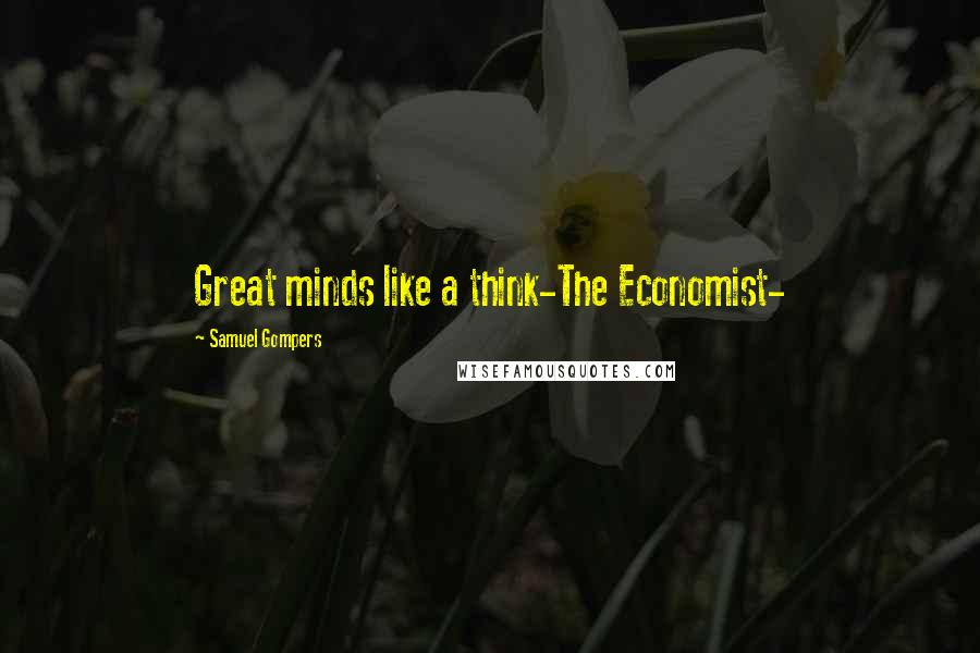 Samuel Gompers quotes: Great minds like a think-The Economist-